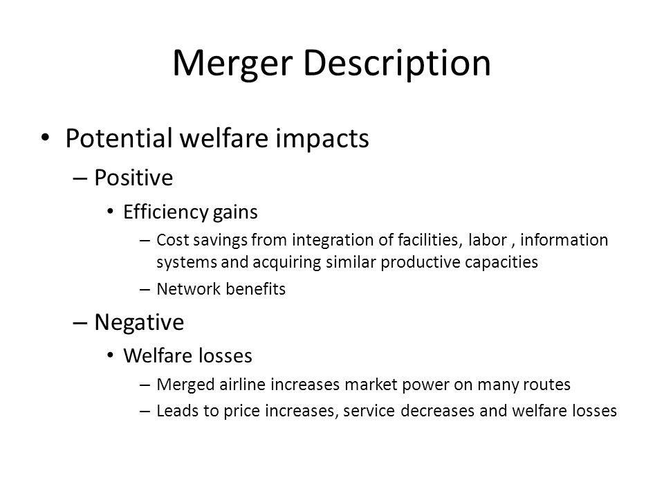 Williamson Model Modeling trade-offs from a merger of two competing firms Simplified model of governmental decision making on merger approval Focuses on cost reductions due to company synergies and welfare losses due to market power Does not consider more complicated circumstances like entry, political economy, etc.