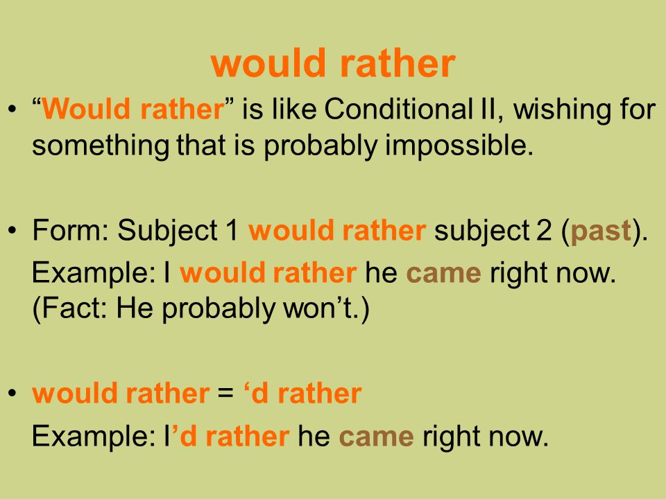 would rather Would rather is like Conditional II, wishing for something that is probably impossible.
