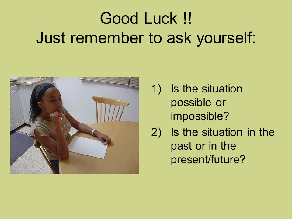 Good Luck !. Just remember to ask yourself: 1)Is the situation possible or impossible.