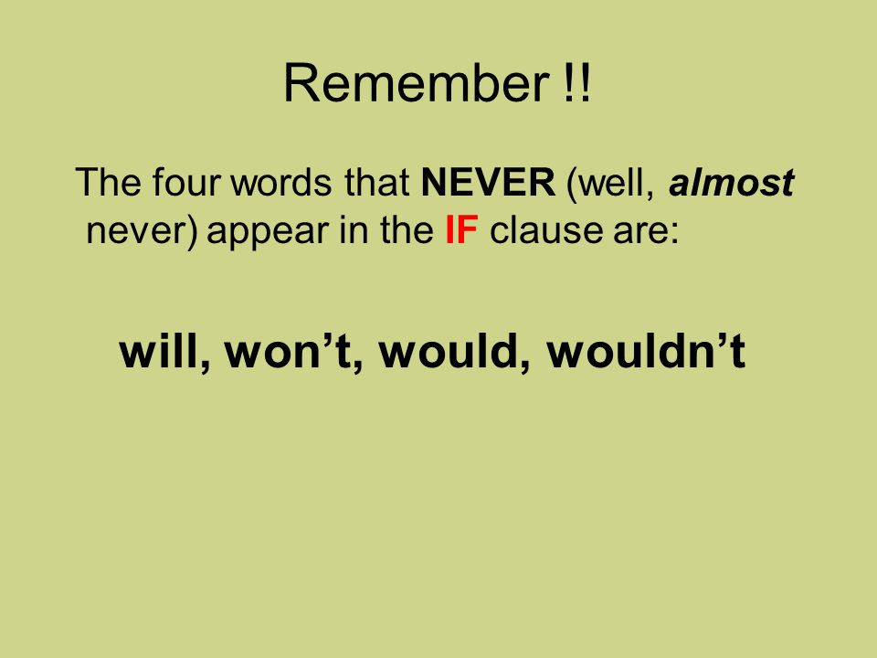 Remember !! The four words that NEVER (well, almost never) appear in the IF clause are: will, won't, would, wouldn't