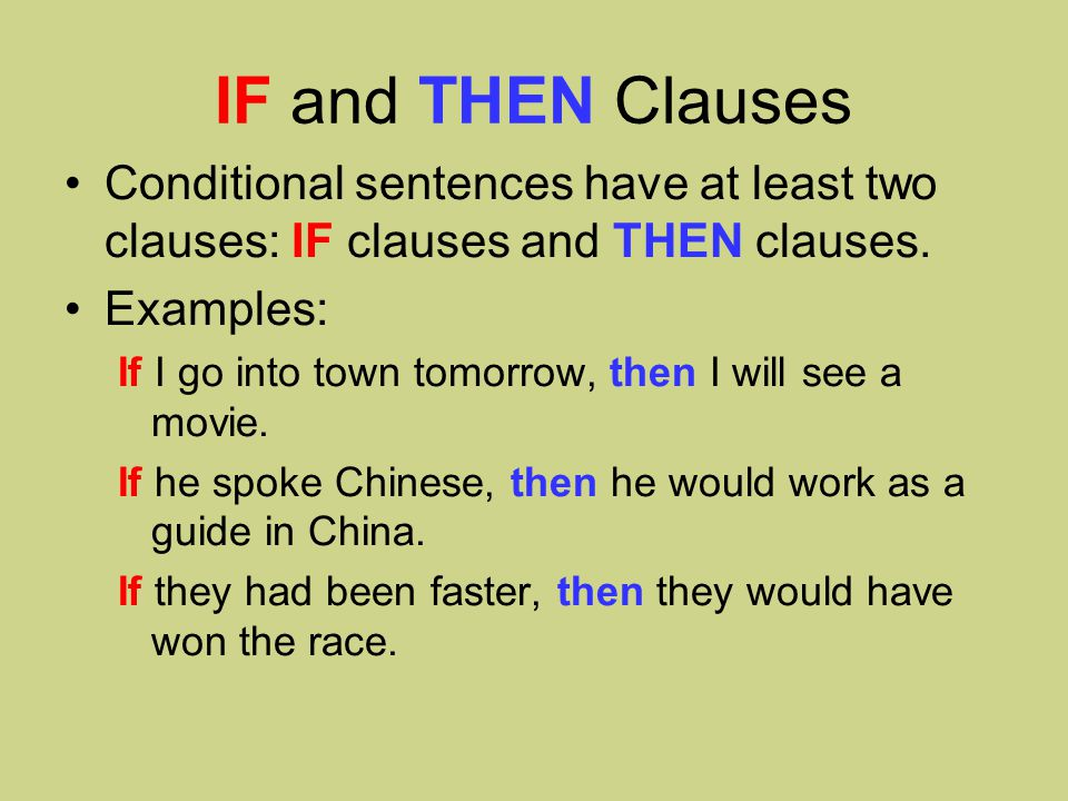 IF and THEN Clauses Conditional sentences have at least two clauses: IF clauses and THEN clauses.