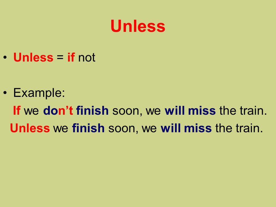 Unless Unless = if not Example: If we don't finish soon, we will miss the train.