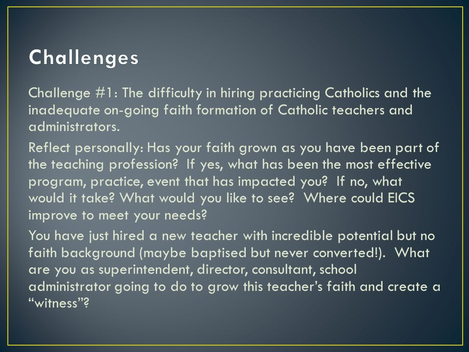Challenge #1: The difficulty in hiring practicing Catholics and the inadequate on-going faith formation of Catholic teachers and administrators. Refle