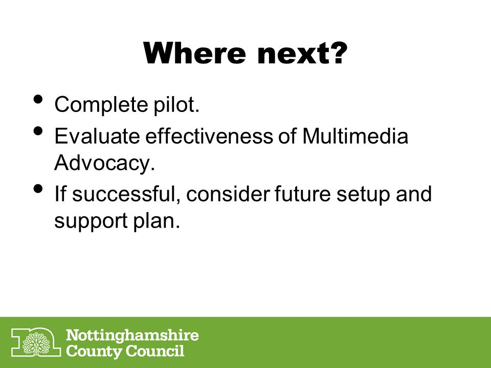 Where next? Complete pilot. Evaluate effectiveness of Multimedia Advocacy. If successful, consider future setup and support plan.