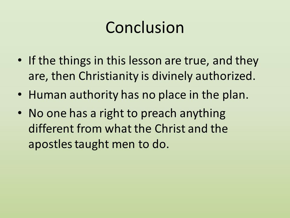 Conclusion If the things in this lesson are true, and they are, then Christianity is divinely authorized. Human authority has no place in the plan. No