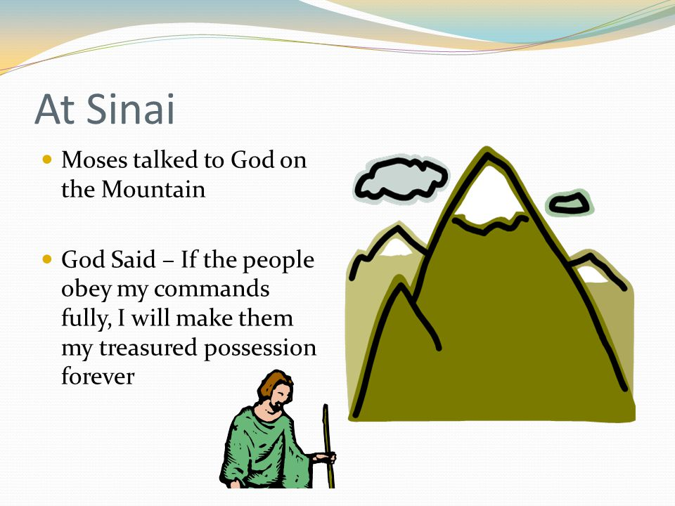 At Sinai Moses talked to God on the Mountain God Said – If the people obey my commands fully, I will make them my treasured possession forever