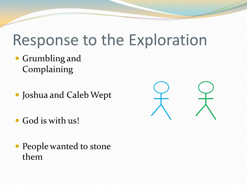 Response to the Exploration Grumbling and Complaining Joshua and Caleb Wept God is with us.