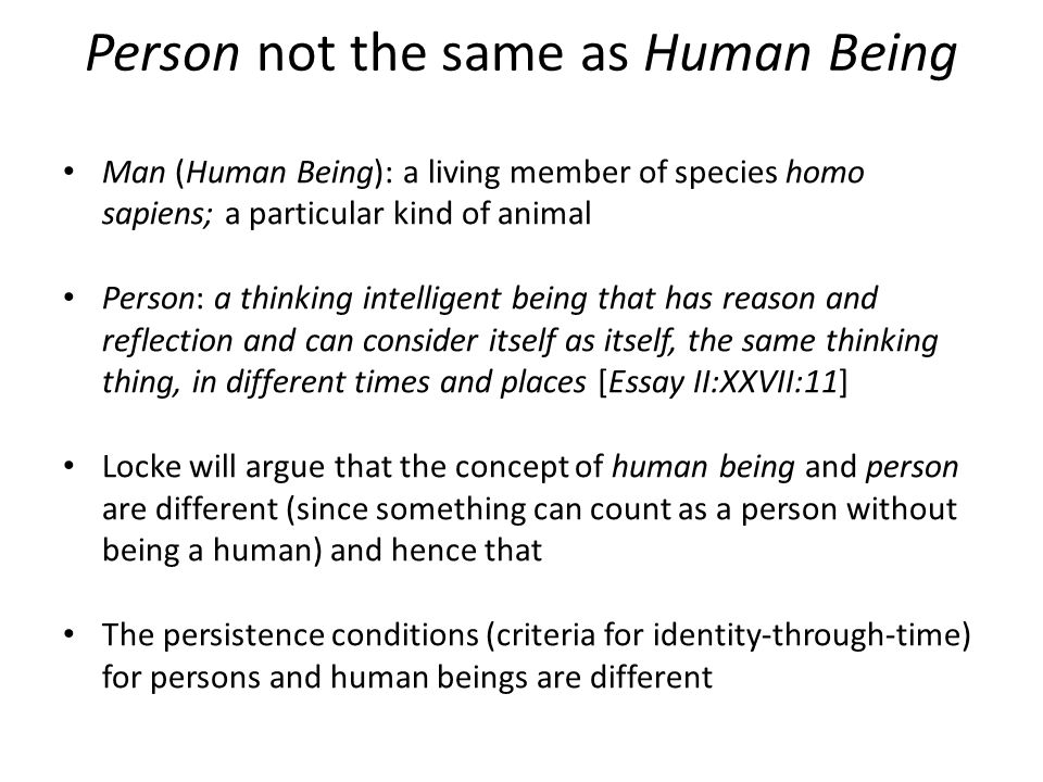 Person not the same as Human Being Man (Human Being): a living member of species homo sapiens; a particular kind of animal Person: a thinking intelligent being that has reason and reflection and can consider itself as itself, the same thinking thing, in different times and places [Essay II:XXVII:11] Locke will argue that the concept of human being and person are different (since something can count as a person without being a human) and hence that The persistence conditions (criteria for identity-through-time) for persons and human beings are different