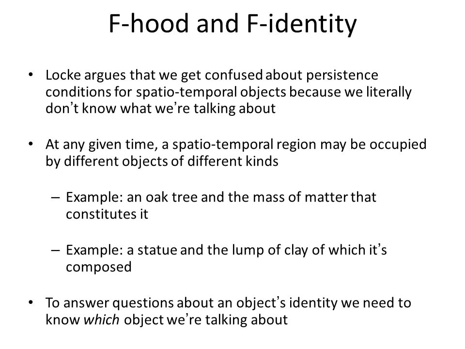 F-hood and F-identity Locke argues that we get confused about persistence conditions for spatio-temporal objects because we literally don't know what we're talking about At any given time, a spatio-temporal region may be occupied by different objects of different kinds – Example: an oak tree and the mass of matter that constitutes it – Example: a statue and the lump of clay of which it's composed To answer questions about an object's identity we need to know which object we're talking about