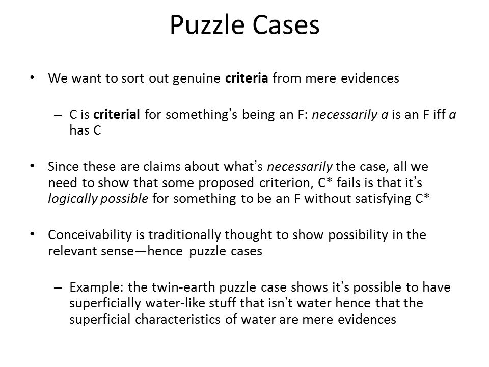 Puzzle Cases We want to sort out genuine criteria from mere evidences – C is criterial for something's being an F: necessarily a is an F iff a has C Since these are claims about what's necessarily the case, all we need to show that some proposed criterion, C* fails is that it's logically possible for something to be an F without satisfying C* Conceivability is traditionally thought to show possibility in the relevant sense—hence puzzle cases – Example: the twin-earth puzzle case shows it's possible to have superficially water-like stuff that isn't water hence that the superficial characteristics of water are mere evidences