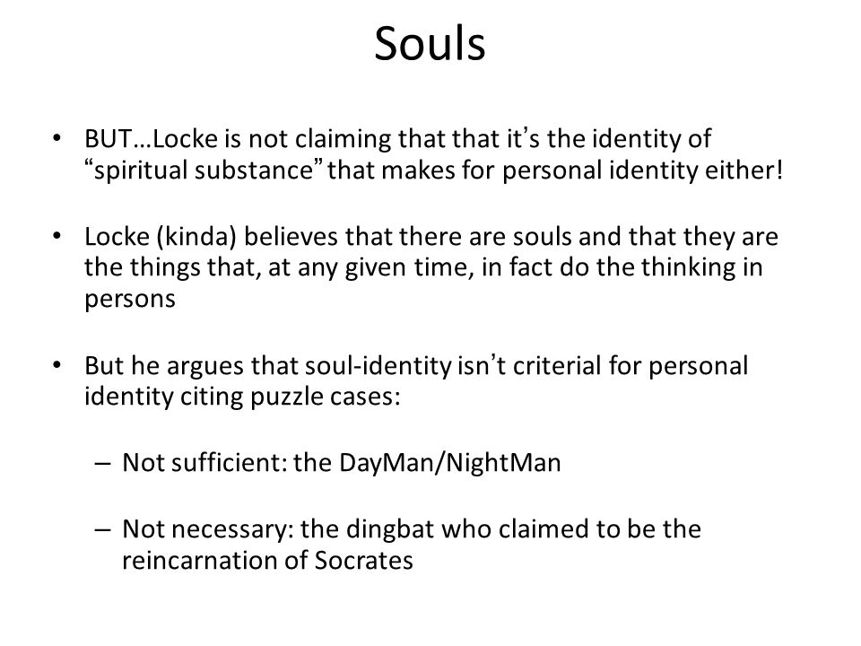"Souls BUT…Locke is not claiming that that it's the identity of ""spiritual substance"" that makes for personal identity either! Locke (kinda) believes t"