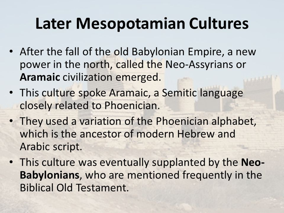 Later Mesopotamian Cultures After the fall of the old Babylonian Empire, a new power in the north, called the Neo-Assyrians or Aramaic civilization emerged.