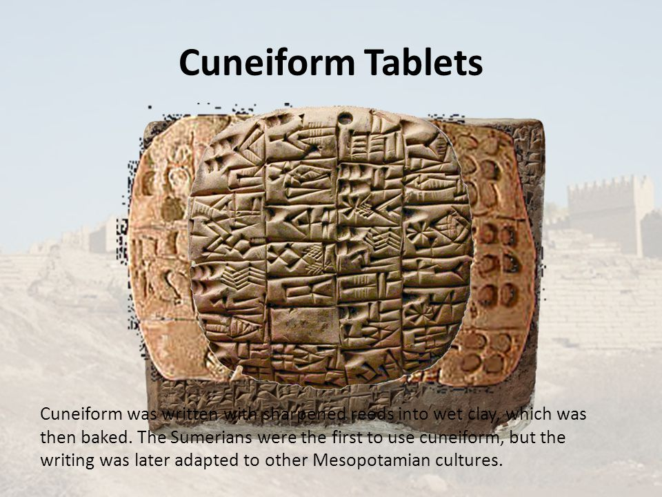 Cuneiform Tablets Cuneiform was written with sharpened reeds into wet clay, which was then baked.