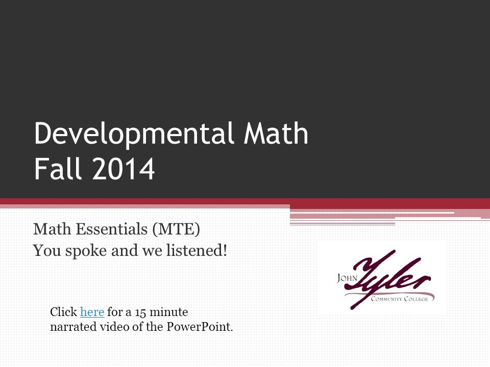 Developmental Math Fall 2014 Math Essentials (MTE) You spoke and we listened! Click here for a 15 minute narrated video of the PowerPoint.here