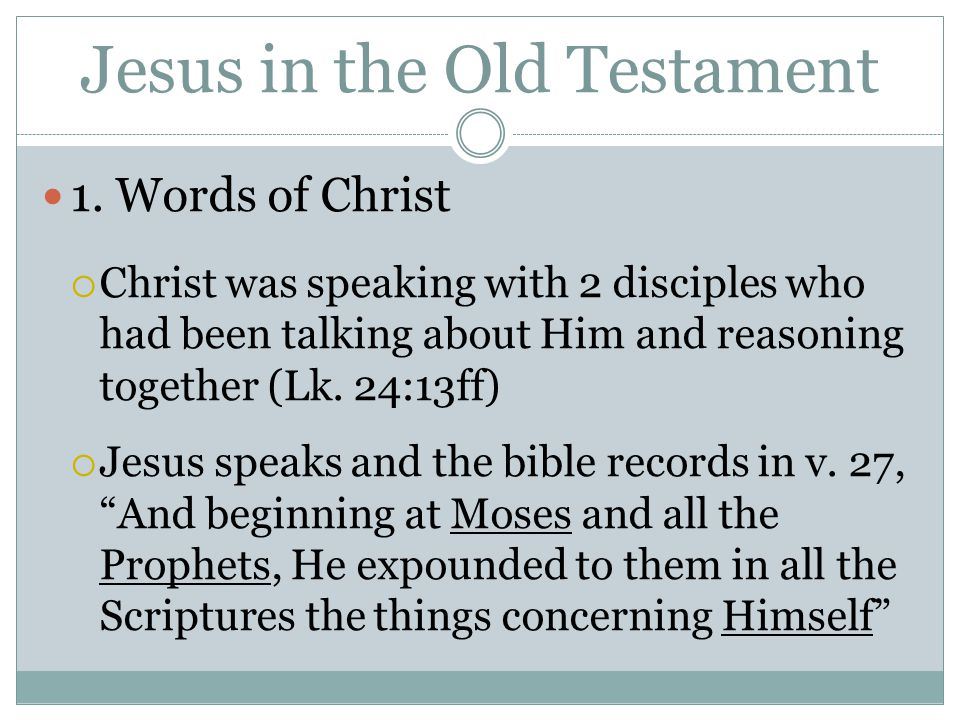 Jesus in the Old Testament 1. Words of Christ  Christ was speaking with 2 disciples who had been talking about Him and reasoning together (Lk. 24:13f