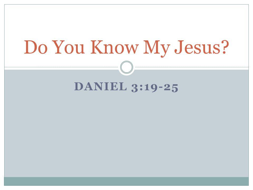 DANIEL 3:19-25 Do You Know My Jesus