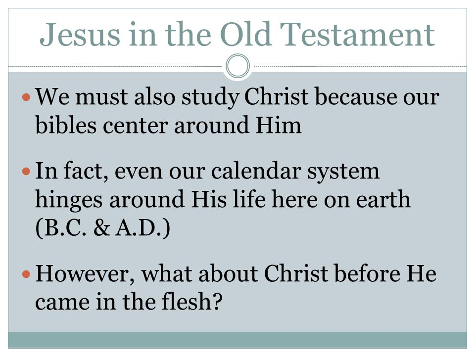 Jesus in the Old Testament We must also study Christ because our bibles center around Him In fact, even our calendar system hinges around His life her