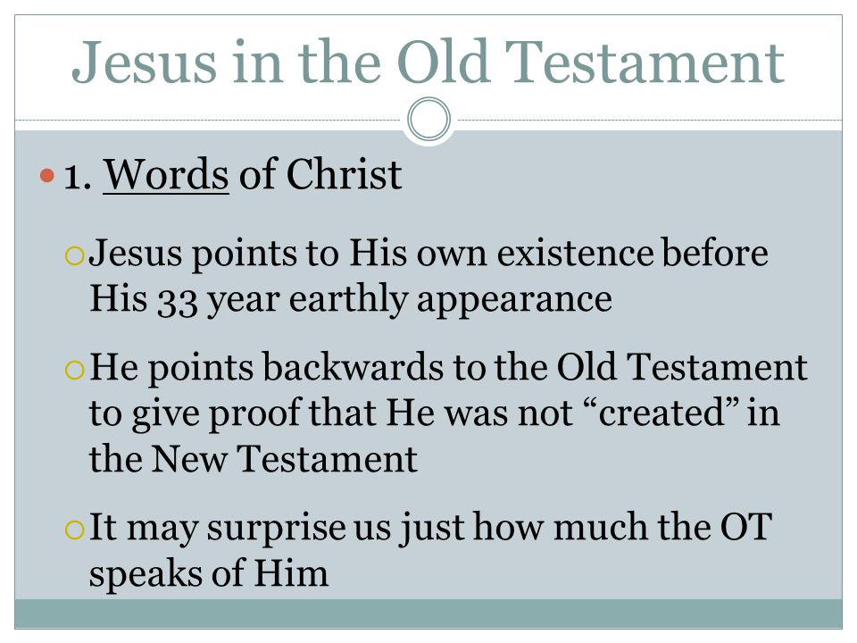 Jesus in the Old Testament 1. Words of Christ  Jesus points to His own existence before His 33 year earthly appearance  He points backwards to the O