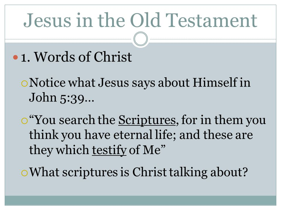 "Jesus in the Old Testament 1. Words of Christ  Notice what Jesus says about Himself in John 5:39…  ""You search the Scriptures, for in them you think"