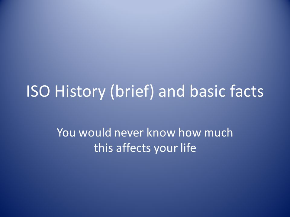 ISO History (brief) and basic facts You would never know how much this affects your life