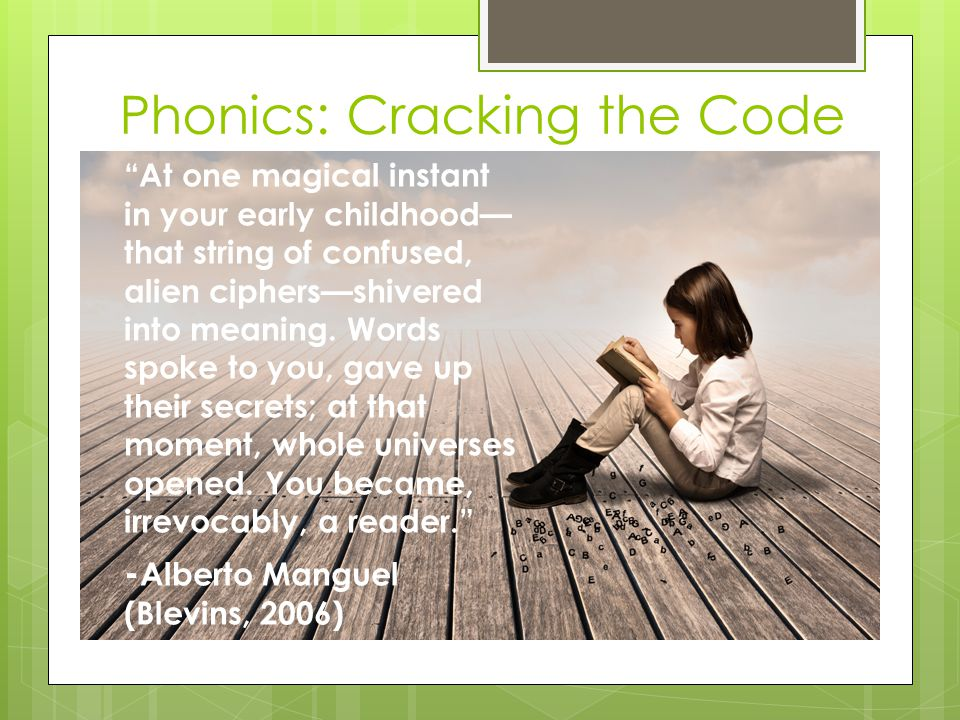 Phonics: Cracking the Code At one magical instant in your early childhood— that string of confused, alien ciphers—shivered into meaning.