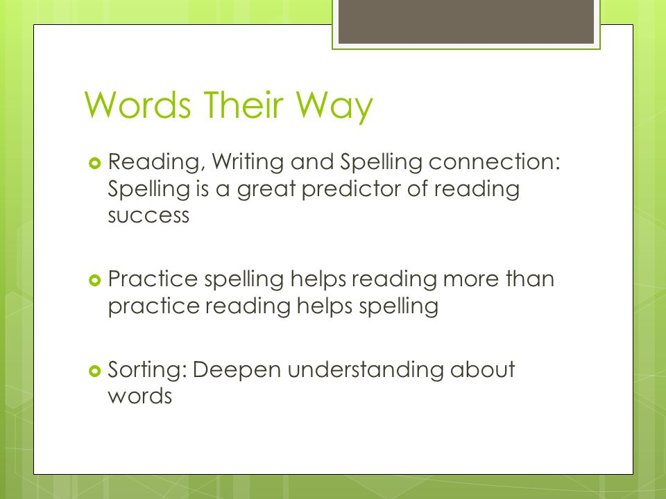 Words Their Way  Reading, Writing and Spelling connection: Spelling is a great predictor of reading success  Practice spelling helps reading more than practice reading helps spelling  Sorting: Deepen understanding about words