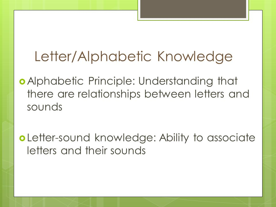 Letter/Alphabetic Knowledge  Alphabetic Principle: Understanding that there are relationships between letters and sounds  Letter-sound knowledge: Ability to associate letters and their sounds