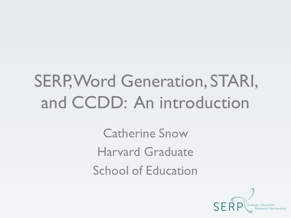 SERP, Word Generation, STARI, and CCDD: An introduction Catherine Snow Harvard Graduate School of Education