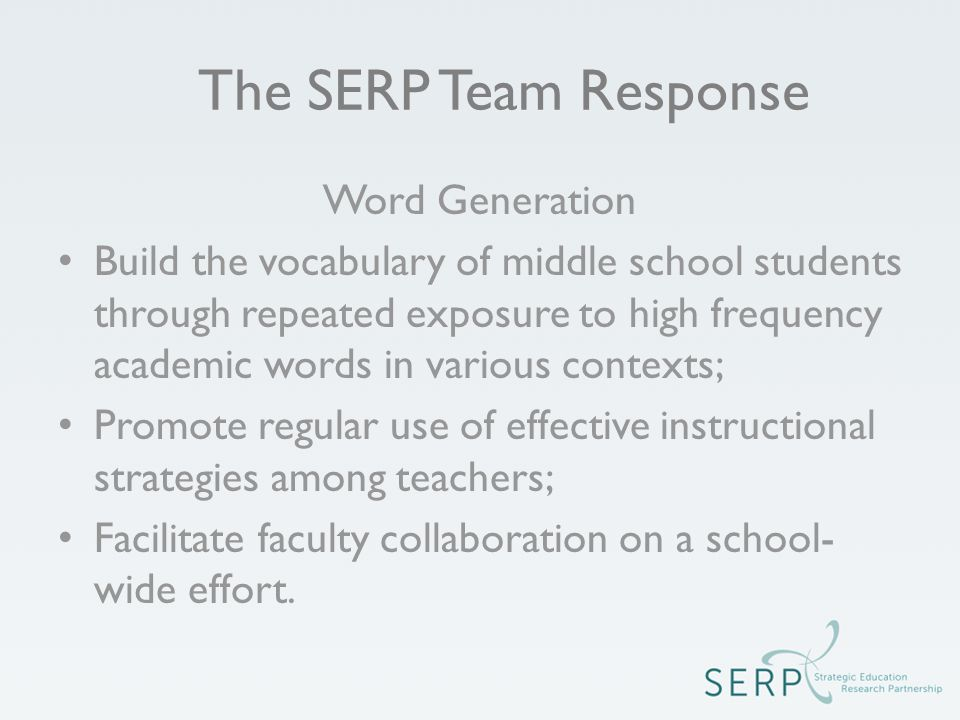 The SERP Team Response Word Generation Build the vocabulary of middle school students through repeated exposure to high frequency academic words in various contexts; Promote regular use of effective instructional strategies among teachers; Facilitate faculty collaboration on a school- wide effort.