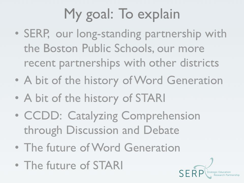 My goal: To explain SERP, our long-standing partnership with the Boston Public Schools, our more recent partnerships with other districts A bit of the history of Word Generation A bit of the history of STARI CCDD: Catalyzing Comprehension through Discussion and Debate The future of Word Generation The future of STARI