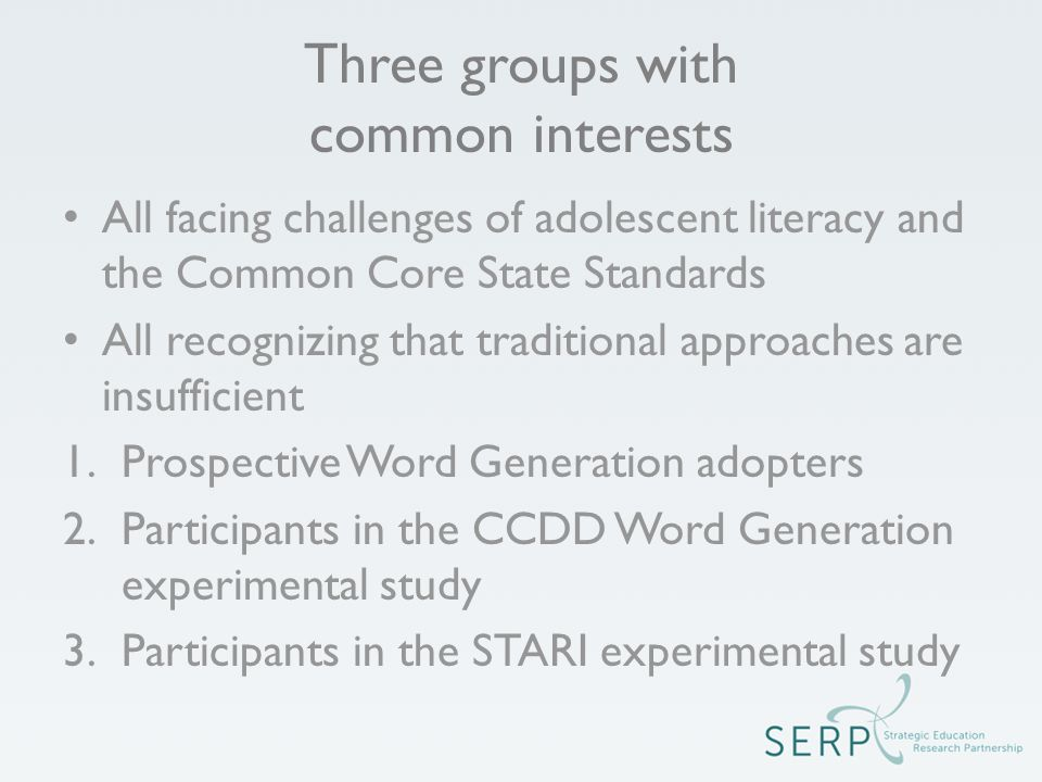 Three groups with common interests All facing challenges of adolescent literacy and the Common Core State Standards All recognizing that traditional approaches are insufficient 1.Prospective Word Generation adopters 2.Participants in the CCDD Word Generation experimental study 3.Participants in the STARI experimental study