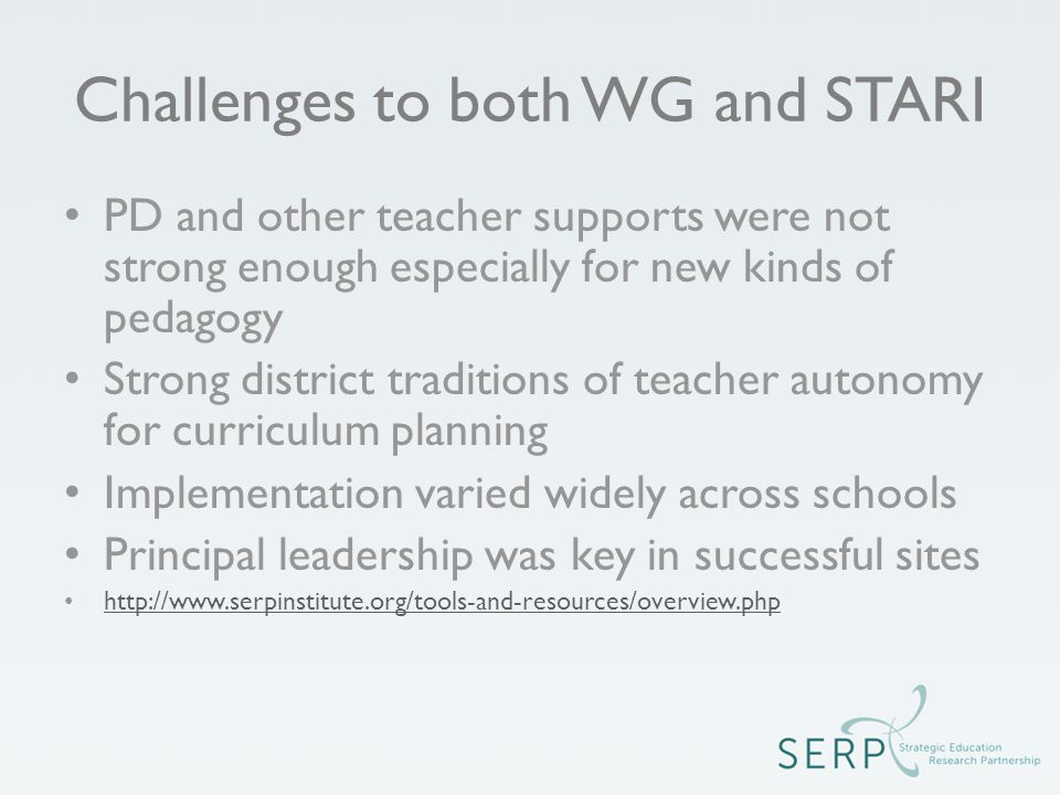 Challenges to both WG and STARI PD and other teacher supports were not strong enough especially for new kinds of pedagogy Strong district traditions of teacher autonomy for curriculum planning Implementation varied widely across schools Principal leadership was key in successful sites http://www.serpinstitute.org/tools-and-resources/overview.php