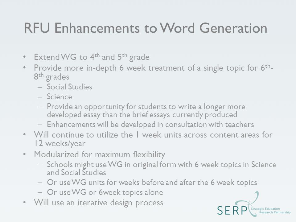 RFU Enhancements to Word Generation Extend WG to 4 th and 5 th grade Provide more in-depth 6 week treatment of a single topic for 6 th - 8 th grades – Social Studies – Science – Provide an opportunity for students to write a longer more developed essay than the brief essays currently produced – Enhancements will be developed in consultation with teachers Will continue to utilize the 1 week units across content areas for 12 weeks/year Modularized for maximum flexibility – Schools might use WG in original form with 6 week topics in Science and Social Studies – Or use WG units for weeks before and after the 6 week topics – Or use WG or 6week topics alone Will use an iterative design process
