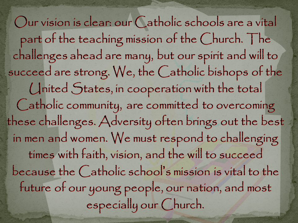 Our vision is clear: our Catholic schools are a vital part of the teaching mission of the Church. The challenges ahead are many, but our spirit and wi