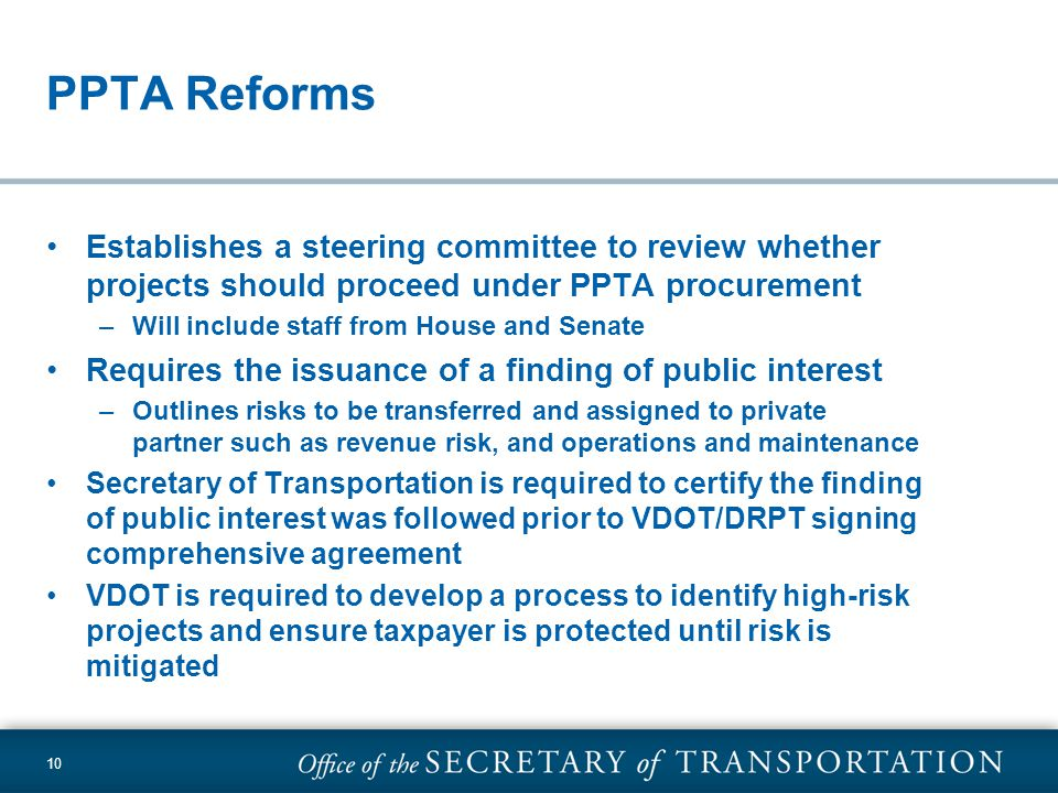 10 PPTA Reforms Establishes a steering committee to review whether projects should proceed under PPTA procurement –Will include staff from House and Senate Requires the issuance of a finding of public interest –Outlines risks to be transferred and assigned to private partner such as revenue risk, and operations and maintenance Secretary of Transportation is required to certify the finding of public interest was followed prior to VDOT/DRPT signing comprehensive agreement VDOT is required to develop a process to identify high-risk projects and ensure taxpayer is protected until risk is mitigated