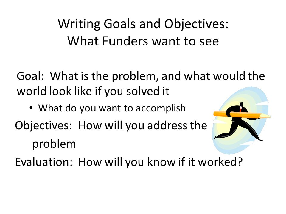 Writing Goals and Objectives: What Funders want to see Goal: What is the problem, and what would the world look like if you solved it What do you want to accomplish Objectives: How will you address the problem Evaluation: How will you know if it worked?