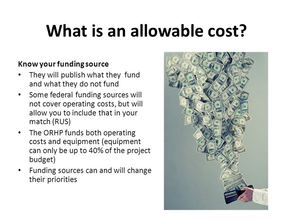 What is an allowable cost? Know your funding source They will publish what they fund and what they do not fund Some federal funding sources will not c