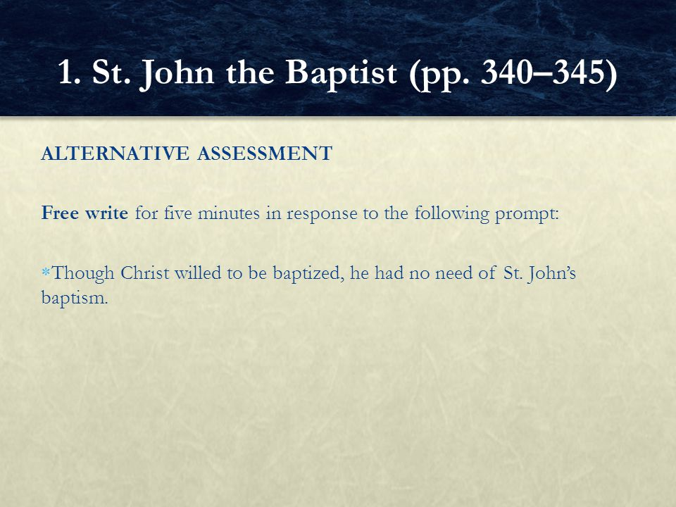 ALTERNATIVE ASSESSMENT Free write for five minutes in response to the following prompt:  Though Christ willed to be baptized, he had no need of St. J