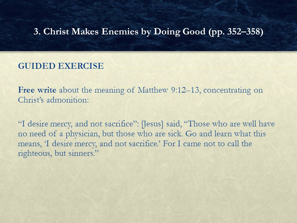 "GUIDED EXERCISE Free write about the meaning of Matthew 9:12–13, concentrating on Christ's admonition: ""I desire mercy, and not sacrifice"": [Jesus] sa"
