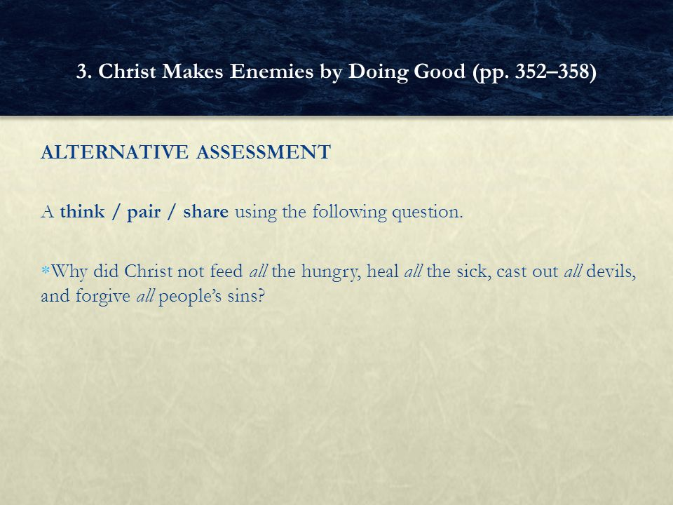 ALTERNATIVE ASSESSMENT A think / pair / share using the following question.  Why did Christ not feed all the hungry, heal all the sick, cast out all