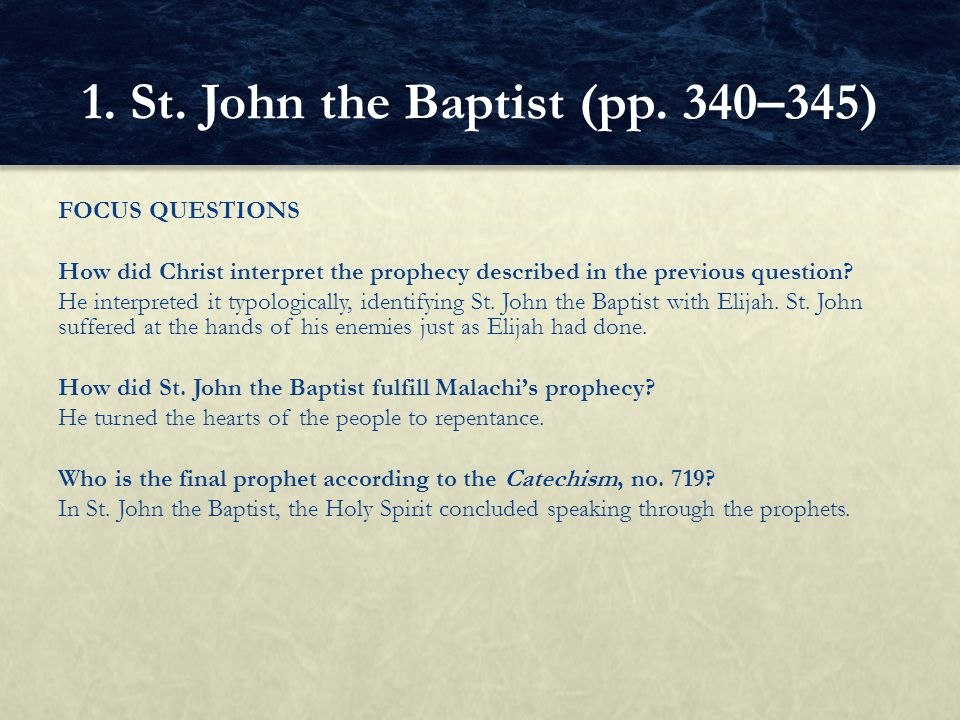 FOCUS QUESTIONS How did Christ interpret the prophecy described in the previous question? He interpreted it typologically, identifying St. John the Ba