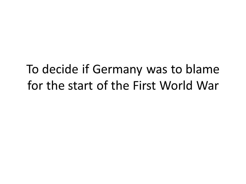 To decide if Germany was to blame for the start of the First World War