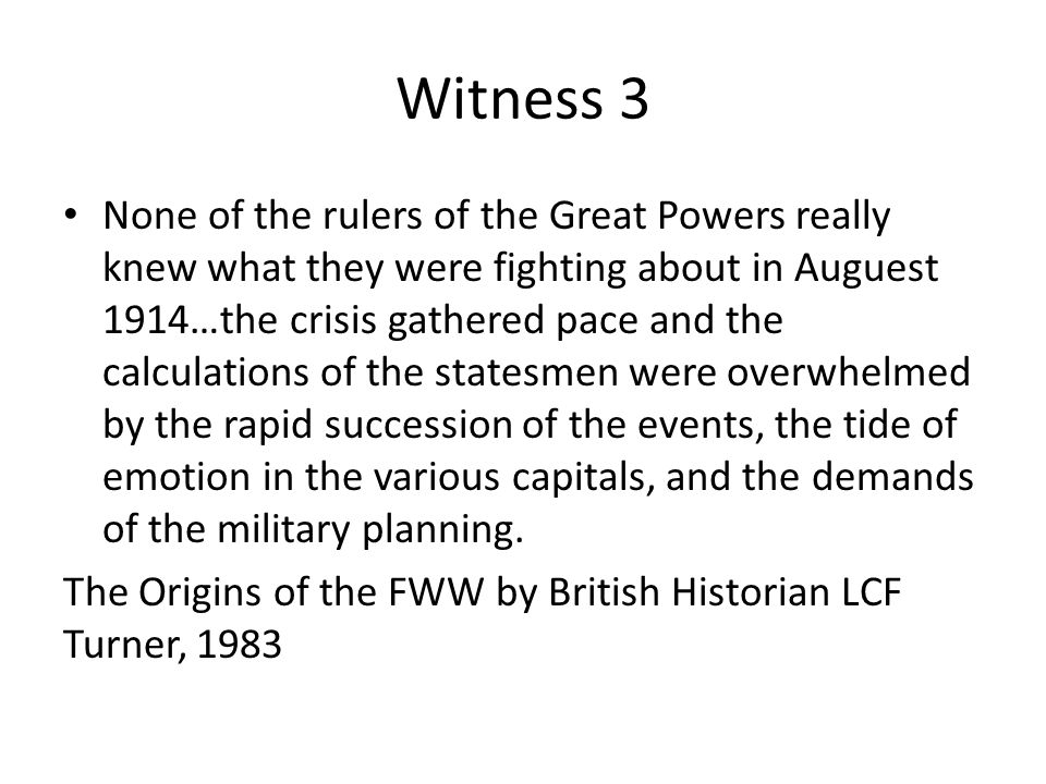 Witness 3 None of the rulers of the Great Powers really knew what they were fighting about in Auguest 1914…the crisis gathered pace and the calculations of the statesmen were overwhelmed by the rapid succession of the events, the tide of emotion in the various capitals, and the demands of the military planning.