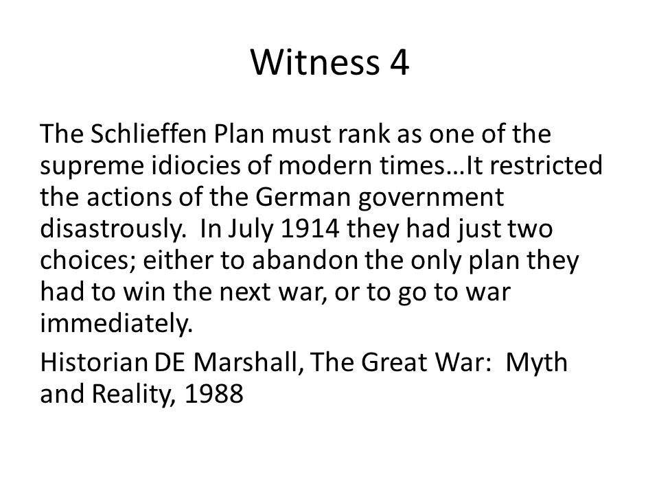 Witness 4 The Schlieffen Plan must rank as one of the supreme idiocies of modern times…It restricted the actions of the German government disastrously.