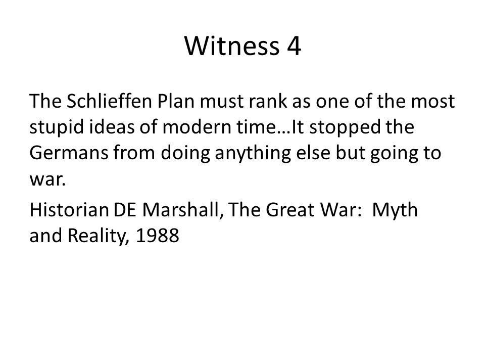 Witness 4 The Schlieffen Plan must rank as one of the most stupid ideas of modern time…It stopped the Germans from doing anything else but going to war.
