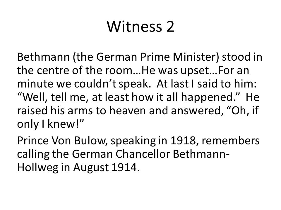 Witness 2 Bethmann (the German Prime Minister) stood in the centre of the room…He was upset…For an minute we couldn't speak.