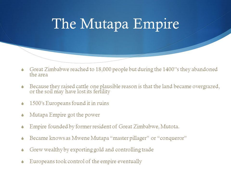The Mutapa Empire  Great Zimbabwe reached to 18,000 people but during the 1400''s they abandoned the area  Because they raised cattle one plausible reason is that the land became overgrazed, or the soil may have lost its fertility  1500's Europeans found it in ruins  Mutapa Empire got the power  Empire founded by former resident of Great Zimbabwe, Mutota.