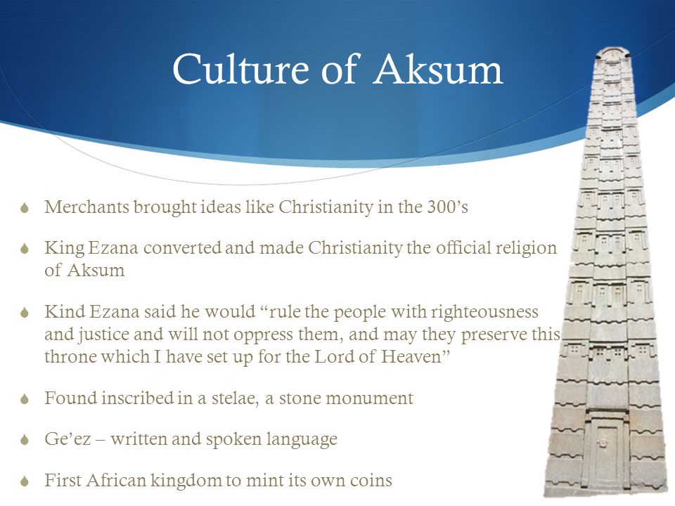 Culture of Aksum  Merchants brought ideas like Christianity in the 300's  King Ezana converted and made Christianity the official religion of Aksum  Kind Ezana said he would rule the people with righteousness and justice and will not oppress them, and may they preserve this throne which I have set up for the Lord of Heaven  Found inscribed in a stelae, a stone monument  Ge'ez – written and spoken language  First African kingdom to mint its own coins