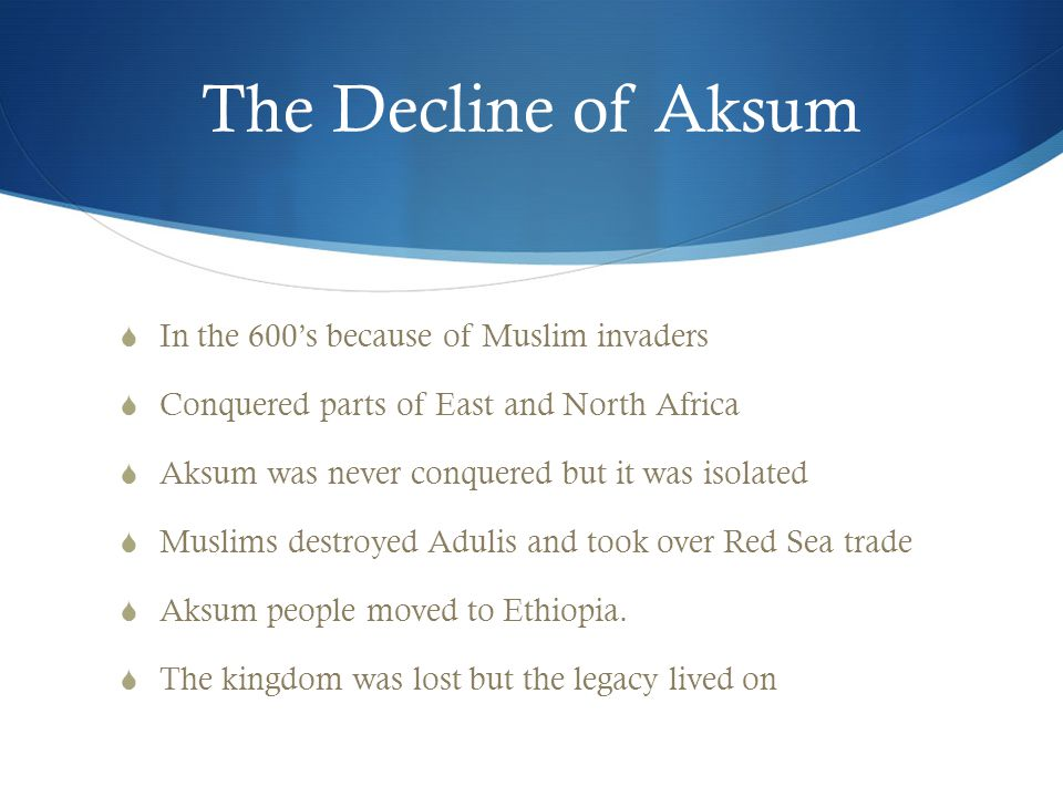 The Decline of Aksum  In the 600's because of Muslim invaders  Conquered parts of East and North Africa  Aksum was never conquered but it was isolated  Muslims destroyed Adulis and took over Red Sea trade  Aksum people moved to Ethiopia.