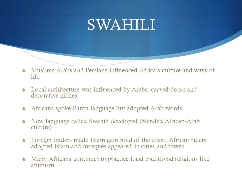 SWAHILI  Muslims Arabs and Persians influenced Africa's culture and ways of life  Local architecture was influenced by Arabs, carved doors and decorative niches  Africans spoke Bantu language but adopted Arab words  New language called Swahili developed (blended African-Arab culture)  Foreign traders made Islam gain hold of the coast, African rulers adopted Islam and mosques appeared in cities and towns  Many Africans continues to practice local traditional religions like animism